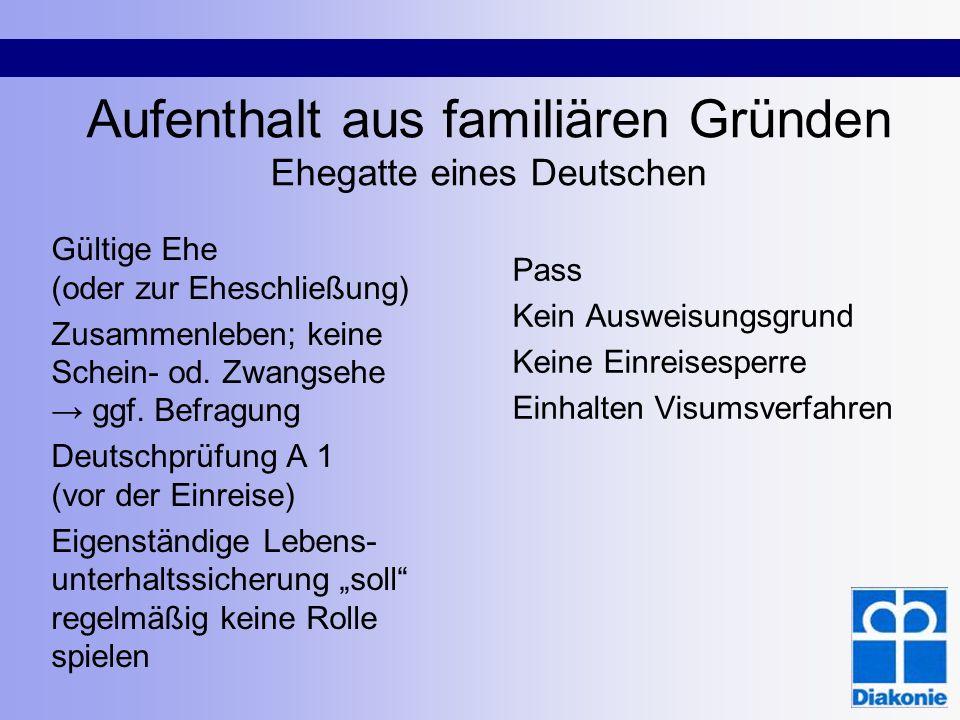 Aufenthalt aus familiären Gründen Ehegatte eines Deutschen Gültige Ehe (oder zur Eheschließung) Zusammenleben; keine Schein- od. Zwangsehe ggf. Befrag