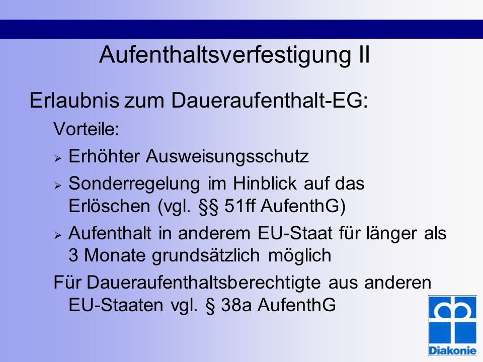 Aufenthaltsverfestigung II Erlaubnis zum Daueraufenthalt-EG: Vorteile: Erhöhter Ausweisungsschutz Sonderregelung im Hinblick auf das Erlöschen (vgl. §