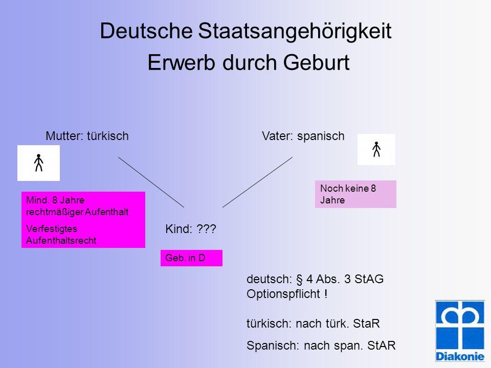 Deutsche Staatsangehörigkeit Erwerb durch Geburt Mutter: türkischVater: spanisch Kind: ??? deutsch: § 4 Abs. 3 StAG Optionspflicht ! türkisch: nach tü