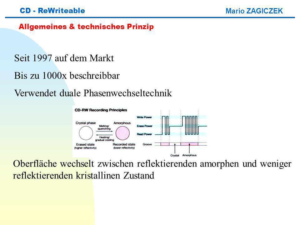 Mario ZAGICZEK CD - ReWriteable Allgemeines & technisches Prinzip Seit 1997 auf dem Markt Bis zu 1000x beschreibbar Verwendet duale Phasenwechseltechnik Oberfläche wechselt zwischen reflektierenden amorphen und weniger reflektierenden kristallinen Zustand