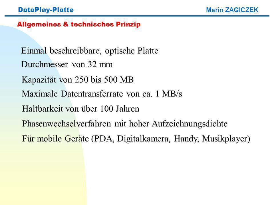 Mario ZAGICZEK DataPlay-Platte Allgemeines & technisches Prinzip Einmal beschreibbare, optische Platte Durchmesser von 32 mm Kapazität von 250 bis 500 MB Maximale Datentransferrate von ca.
