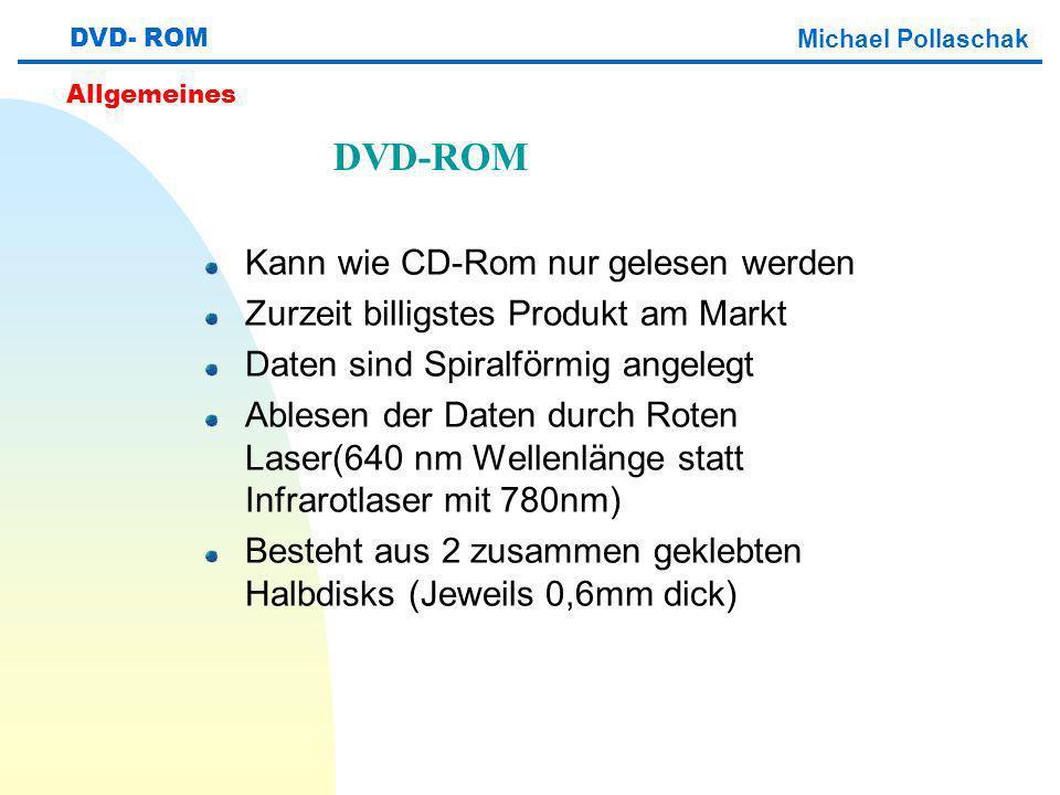 Kann wie CD-Rom nur gelesen werden Zurzeit billigstes Produkt am Markt Daten sind Spiralförmig angelegt Ablesen der Daten durch Roten Laser(640 nm Wellenlänge statt Infrarotlaser mit 780nm) Besteht aus 2 zusammen geklebten Halbdisks (Jeweils 0,6mm dick) DVD- ROM Michael Pollaschak Allgemeines DVD-ROM