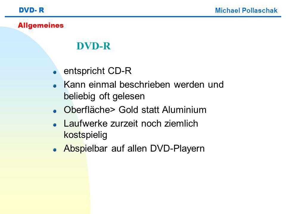 entspricht CD-R Kann einmal beschrieben werden und beliebig oft gelesen Oberfläche> Gold statt Aluminium Laufwerke zurzeit noch ziemlich kostspielig Abspielbar auf allen DVD-Playern DVD- R Michael Pollaschak Allgemeines DVD-R