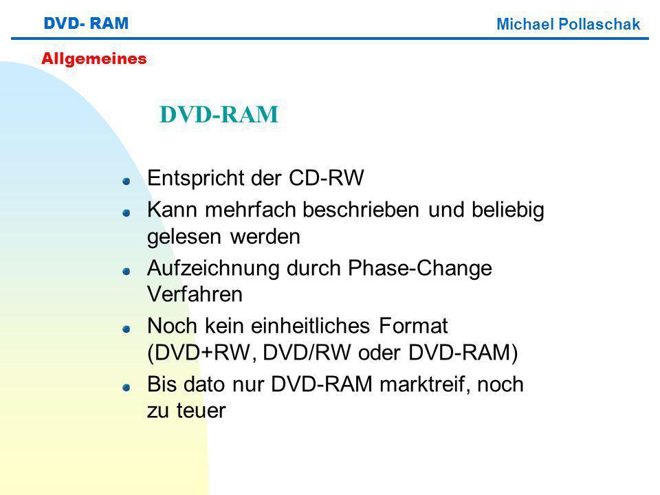 Entspricht der CD-RW Kann mehrfach beschrieben und beliebig gelesen werden Aufzeichnung durch Phase-Change Verfahren Noch kein einheitliches Format (DVD+RW, DVD/RW oder DVD-RAM) Bis dato nur DVD-RAM marktreif, noch zu teuer DVD- RAM Michael Pollaschak Allgemeines DVD-RAM