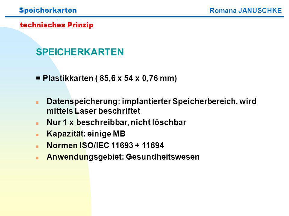 Speicherkarten technisches Prinzip SPEICHERKARTEN = Plastikkarten ( 85,6 x 54 x 0,76 mm) n Datenspeicherung: implantierter Speicherbereich, wird mittels Laser beschriftet n Nur 1 x beschreibbar, nicht löschbar n Kapazität: einige MB n Normen ISO/IEC 11693 + 11694 n Anwendungsgebiet: Gesundheitswesen Romana JANUSCHKE