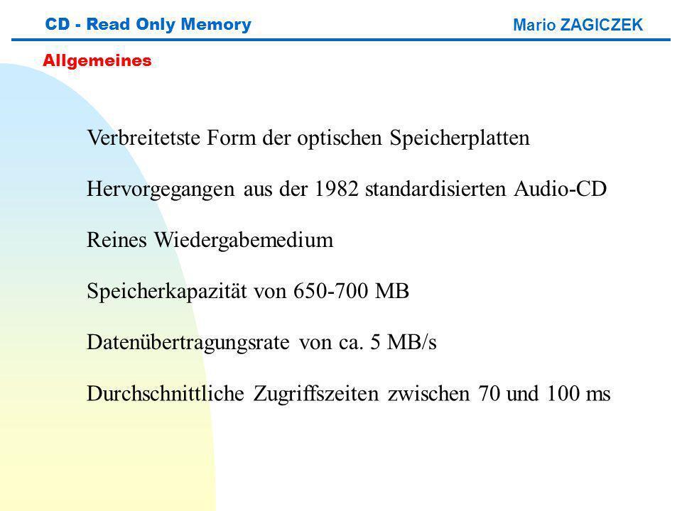Mario ZAGICZEK CD - Read Only Memory Allgemeines Verbreitetste Form der optischen Speicherplatten Hervorgegangen aus der 1982 standardisierten Audio-CD Reines Wiedergabemedium Speicherkapazität von 650-700 MB Datenübertragungsrate von ca.