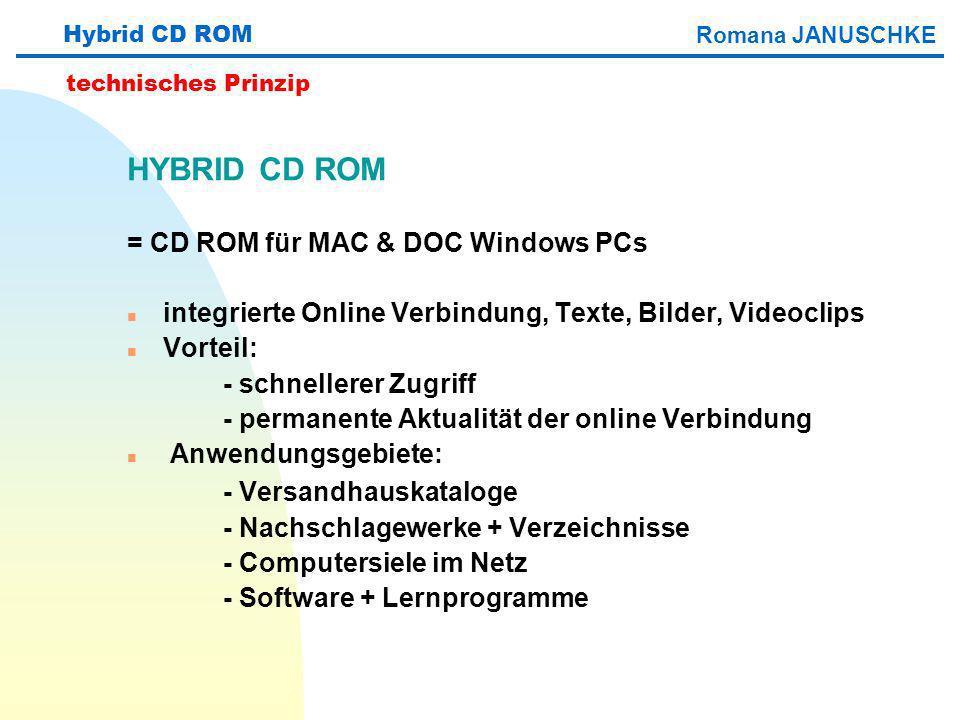 HYBRID CD ROM = CD ROM für MAC & DOC Windows PCs n integrierte Online Verbindung, Texte, Bilder, Videoclips n Vorteil: - schnellerer Zugriff - permanente Aktualität der online Verbindung n Anwendungsgebiete: - Versandhauskataloge - Nachschlagewerke + Verzeichnisse - Computersiele im Netz - Software + Lernprogramme Hybrid CD ROM technisches Prinzip Romana JANUSCHKE