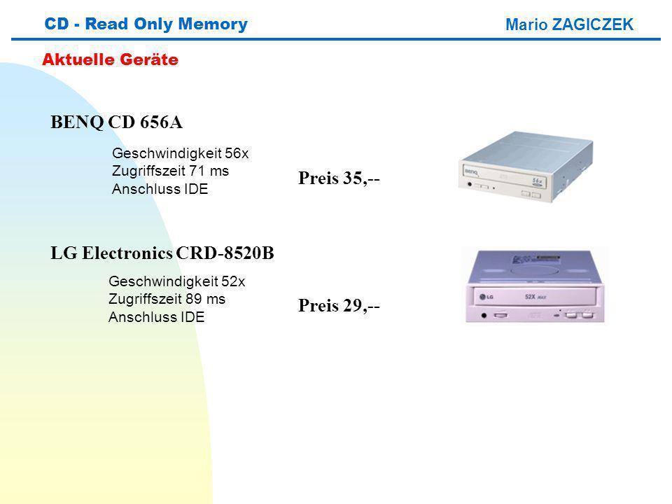 Mario ZAGICZEK CD - Read Only Memory Aktuelle Geräte BENQ CD 656A LG Electronics CRD-8520B Geschwindigkeit 56x Zugriffszeit 71 ms Anschluss IDE Geschwindigkeit 52x Zugriffszeit 89 ms Anschluss IDE Preis 35,-- Preis 29,--
