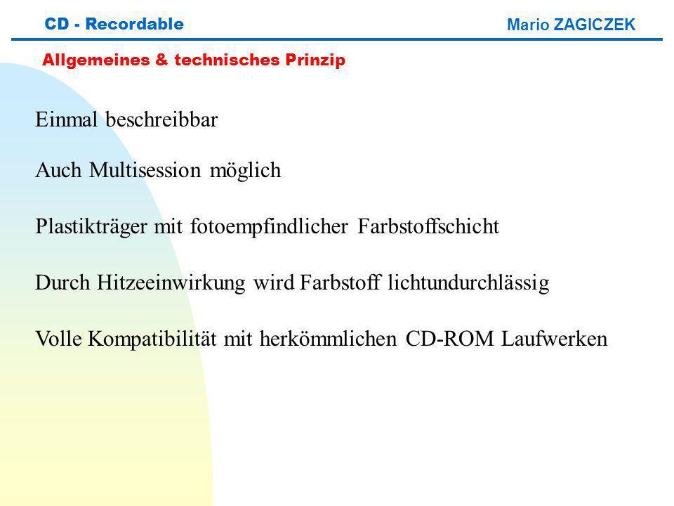 Mario ZAGICZEK CD - Recordable Allgemeines & technisches Prinzip Plastikträger mit fotoempfindlicher Farbstoffschicht Durch Hitzeeinwirkung wird Farbstoff lichtundurchlässig Volle Kompatibilität mit herkömmlichen CD-ROM Laufwerken Einmal beschreibbar Auch Multisession möglich
