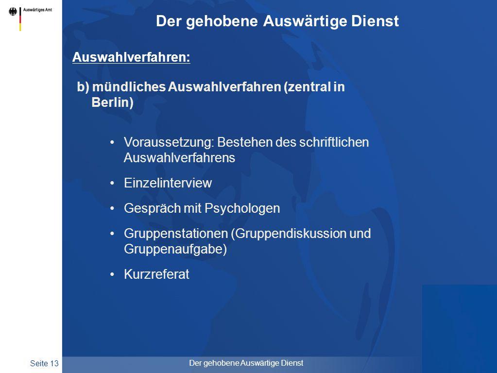 Seite 13 Der gehobene Auswärtige Dienst Auswahlverfahren: b) mündliches Auswahlverfahren (zentral in Berlin) Voraussetzung: Bestehen des schriftlichen
