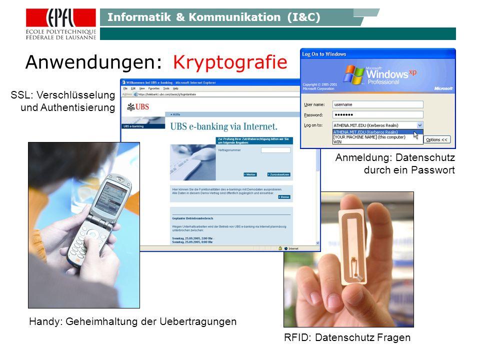 Informatik & Kommunikation (I&C) Anwendungen: Kryptografie Handy: Geheimhaltung der Uebertragungen RFID: Datenschutz Fragen SSL: Verschlüsselung und Authentisierung Anmeldung: Datenschutz durch ein Passwort
