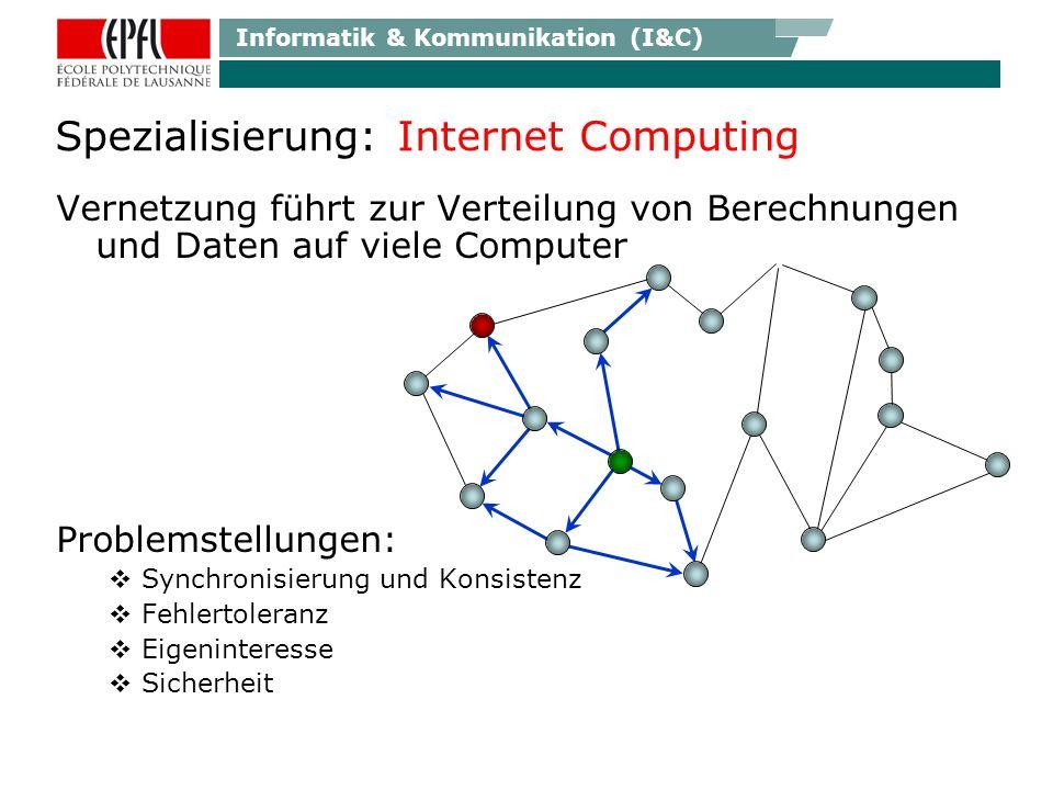 Informatik & Kommunikation (I&C) Spezialisierung: Internet Computing Vernetzung führt zur Verteilung von Berechnungen und Daten auf viele Computer Problemstellungen: Synchronisierung und Konsistenz Fehlertoleranz Eigeninteresse Sicherheit