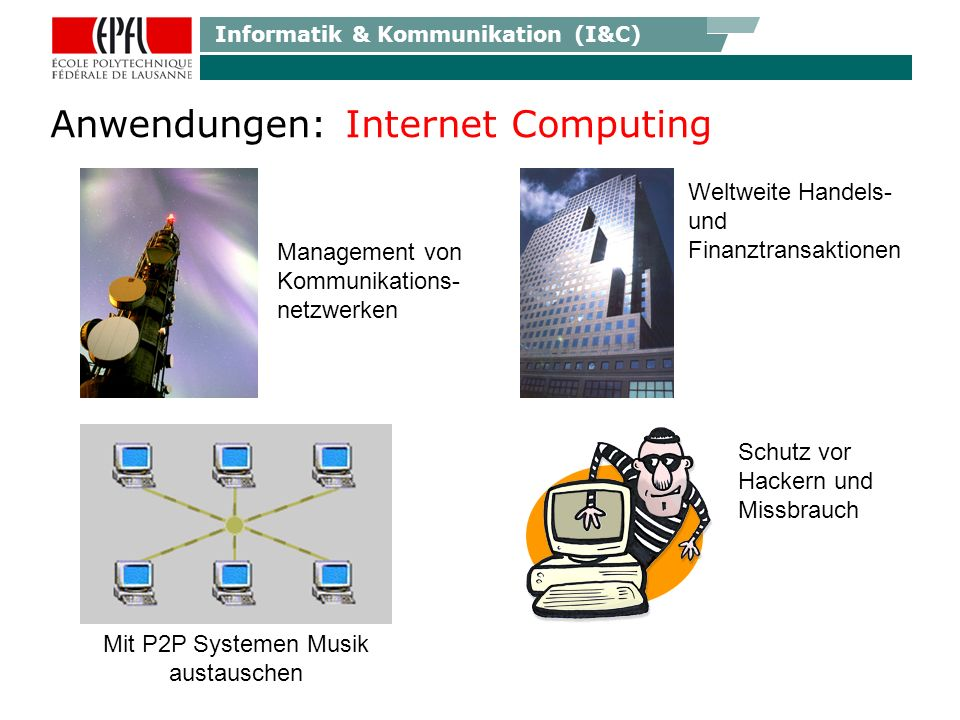 Informatik & Kommunikation (I&C) Anwendungen: Internet Computing Management von Kommunikations- netzwerken Weltweite Handels- und Finanztransaktionen Schutz vor Hackern und Missbrauch Mit P2P Systemen Musik austauschen