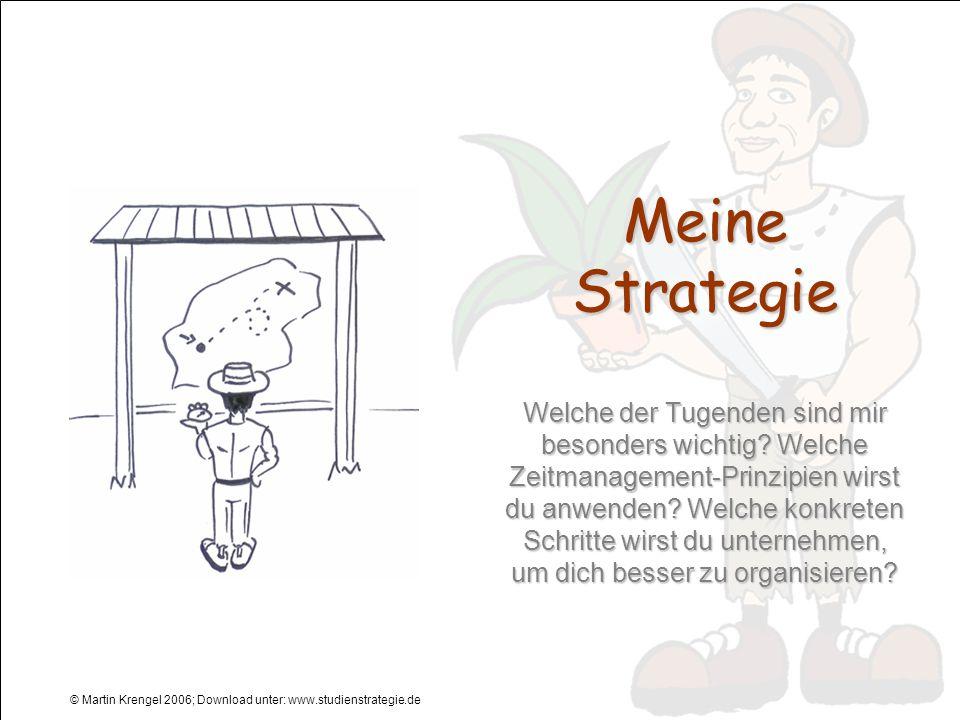 © Martin Krengel 2006; Download unter: www.studienstrategie.de Meine Strategie Welche der Tugenden sind mir besonders wichtig? Welche Zeitmanagement-P