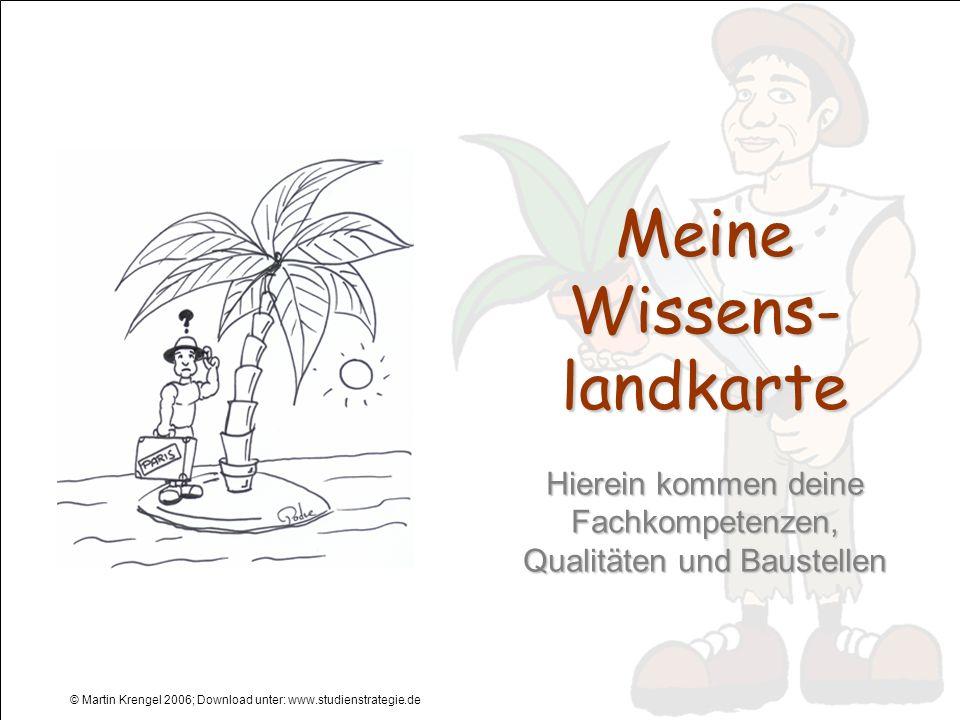 © Martin Krengel 2006; Download unter: www.studienstrategie.de Meine Wissens- landkarte Hierein kommen deine Fachkompetenzen, Qualitäten und Baustelle