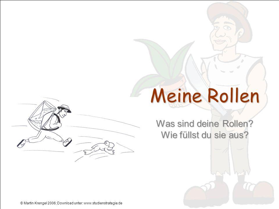 © Martin Krengel 2006; Download unter: www.studienstrategie.de Meine Rollen Was sind deine Rollen? Wie füllst du sie aus?