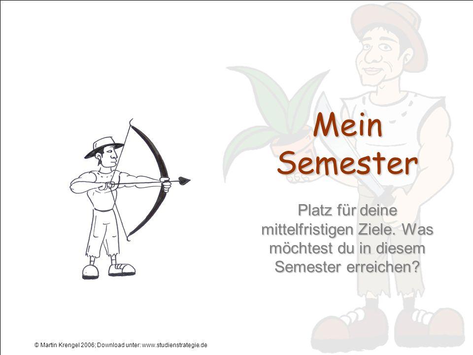 © Martin Krengel 2006; Download unter: www.studienstrategie.de Mein Semester Platz für deine mittelfristigen Ziele. Was möchtest du in diesem Semester