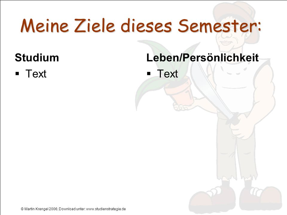 © Martin Krengel 2006; Download unter: www.studienstrategie.de Meine Ziele dieses Semester: Studium Text Leben/Persönlichkeit Text