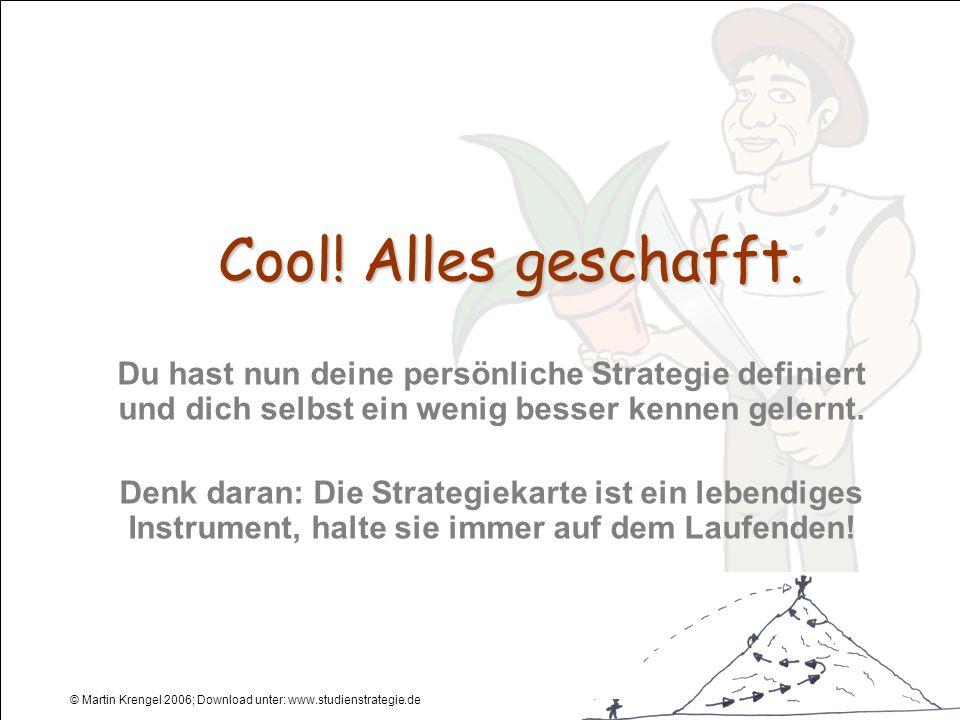 © Martin Krengel 2006; Download unter: www.studienstrategie.de Cool! Alles geschafft. Du hast nun deine persönliche Strategie definiert und dich selbs