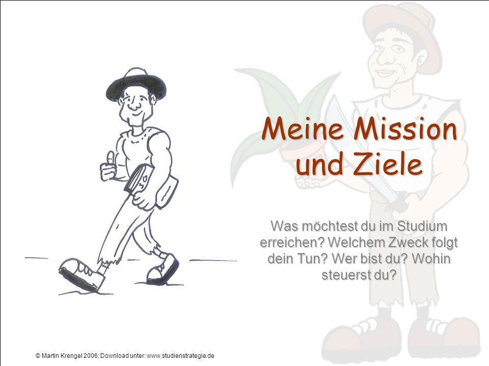 © Martin Krengel 2006; Download unter: www.studienstrategie.de Meine Mission und Ziele Was möchtest du im Studium erreichen? Welchem Zweck folgt dein