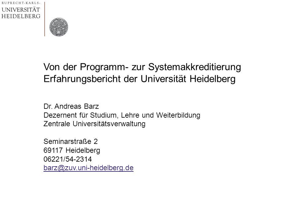 Von der Programm- zur Systemakkreditierung Erfahrungsbericht der Universität Heidelberg Dr. Andreas Barz Dezernent für Studium, Lehre und Weiterbildun