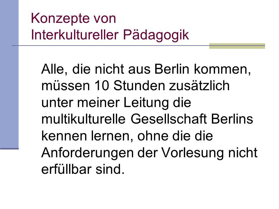 Konzepte von Interkultureller Pädagogik Alle, die nicht aus Berlin kommen, müssen 10 Stunden zusätzlich unter meiner Leitung die multikulturelle Gesellschaft Berlins kennen lernen, ohne die die Anforderungen der Vorlesung nicht erfüllbar sind.
