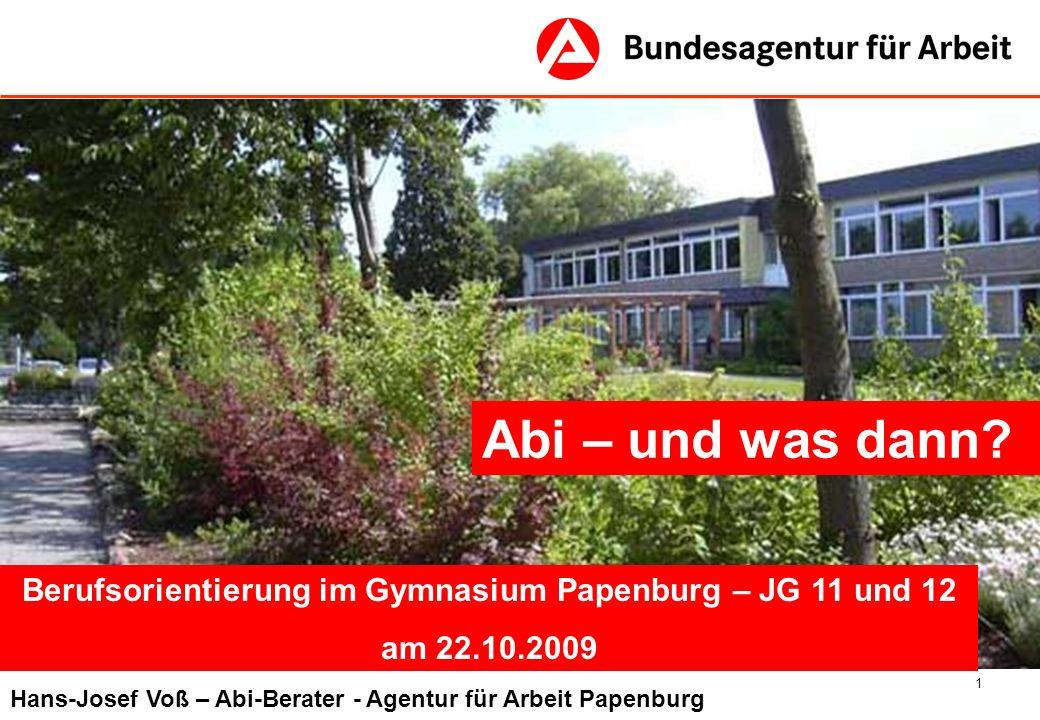 1 Abi – und was dann? Berufsorientierung im Gymnasium Papenburg – JG 11 und 12 am 22.10.2009 Hans-Josef Voß – Abi-Berater - Agentur für Arbeit Papenbu