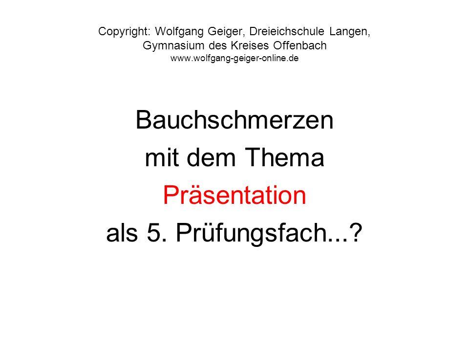 Copyright: Wolfgang Geiger, Dreieichschule Langen, Gymnasium des Kreises Offenbach www.wolfgang-geiger-online.de Bauchschmerzen mit dem Thema Präsenta