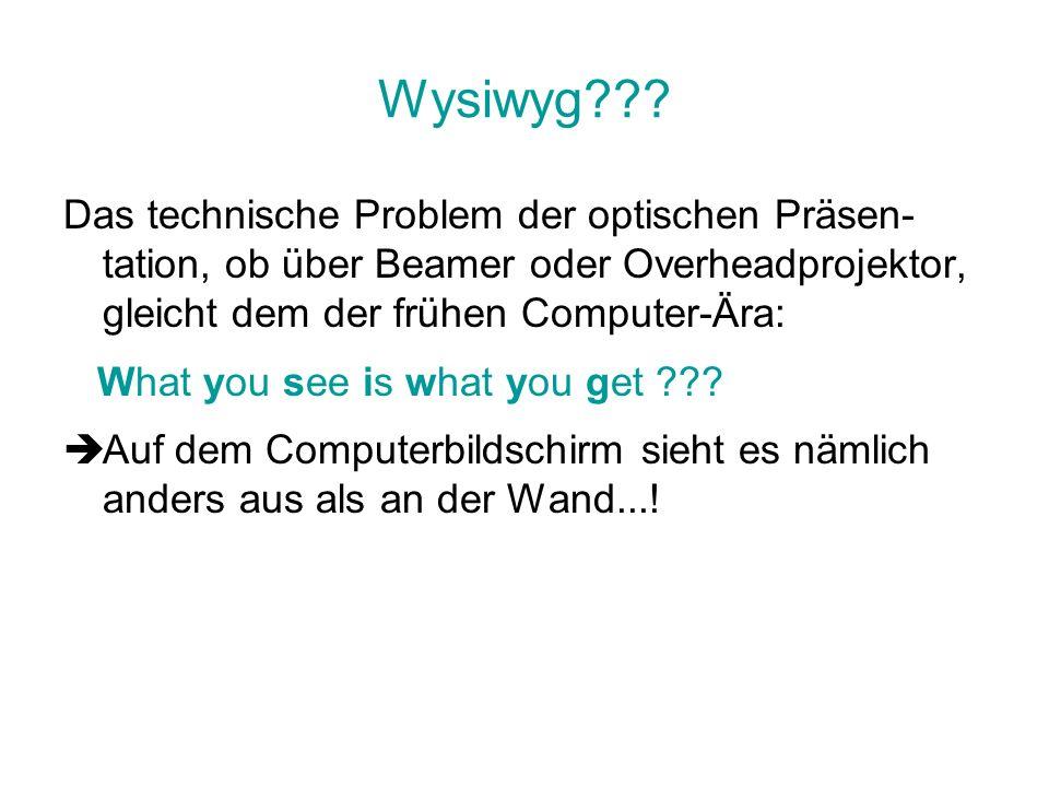 Wysiwyg??? Das technische Problem der optischen Präsen- tation, ob über Beamer oder Overheadprojektor, gleicht dem der frühen Computer-Ära: What you s