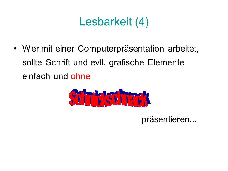 Lesbarkeit (4) Wer mit einer Computerpräsentation arbeitet, sollte Schrift und evtl. grafische Elemente einfach und ohne präsentieren...