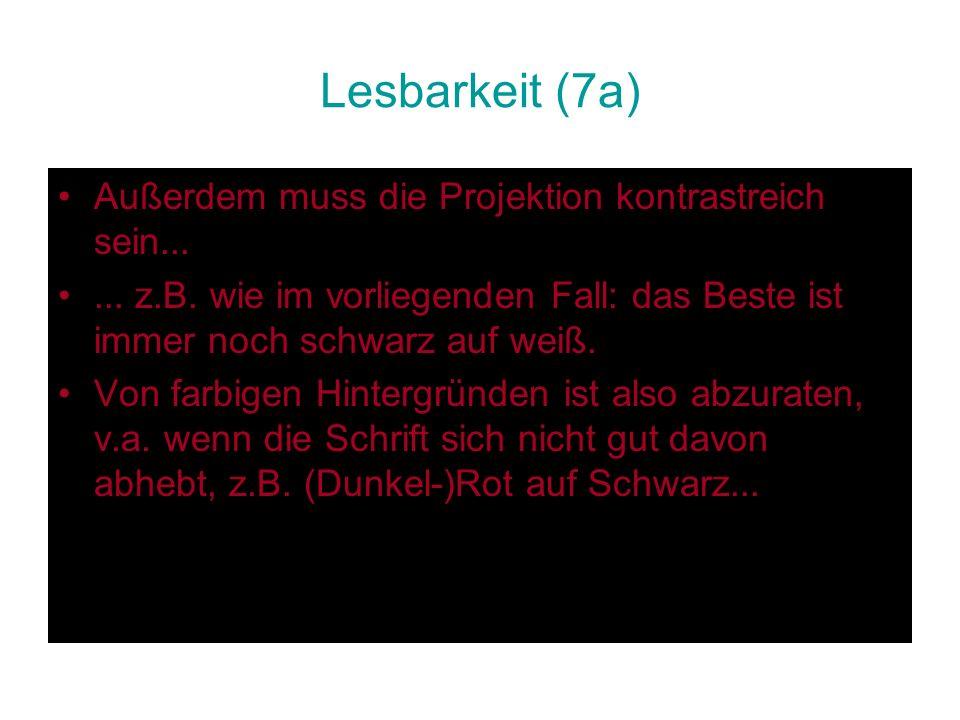 Lesbarkeit (7a) Außerdem muss die Projektion kontrastreich sein...... z.B. wie im vorliegenden Fall: das Beste ist immer noch schwarz auf weiß. Von fa