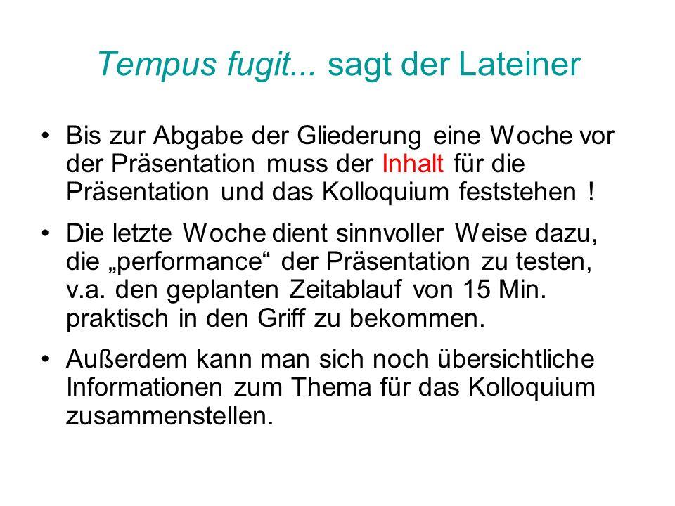 Tempus fugit... sagt der Lateiner Bis zur Abgabe der Gliederung eine Woche vor der Präsentation muss der Inhalt für die Präsentation und das Kolloquiu