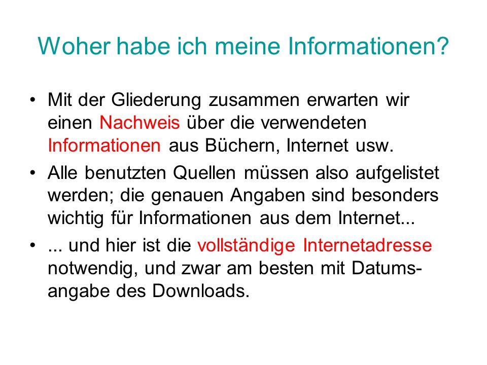 Woher habe ich meine Informationen? Mit der Gliederung zusammen erwarten wir einen Nachweis über die verwendeten Informationen aus Büchern, Internet u