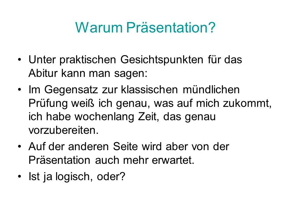 Warum Präsentation? Unter praktischen Gesichtspunkten für das Abitur kann man sagen: Im Gegensatz zur klassischen mündlichen Prüfung weiß ich genau, w