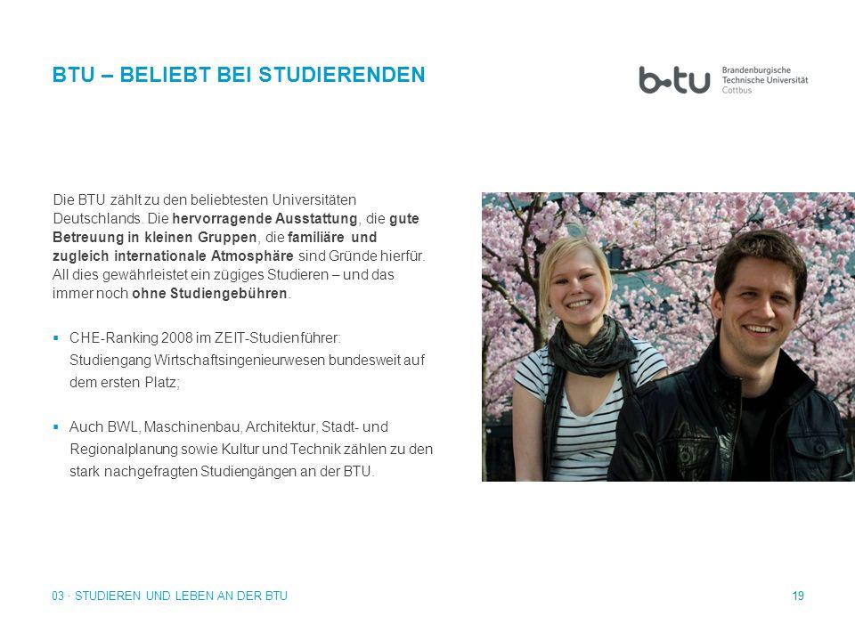 19 Die BTU zählt zu den beliebtesten Universitäten Deutschlands. Die hervorragende Ausstattung, die gute Betreuung in kleinen Gruppen, die familiäre u