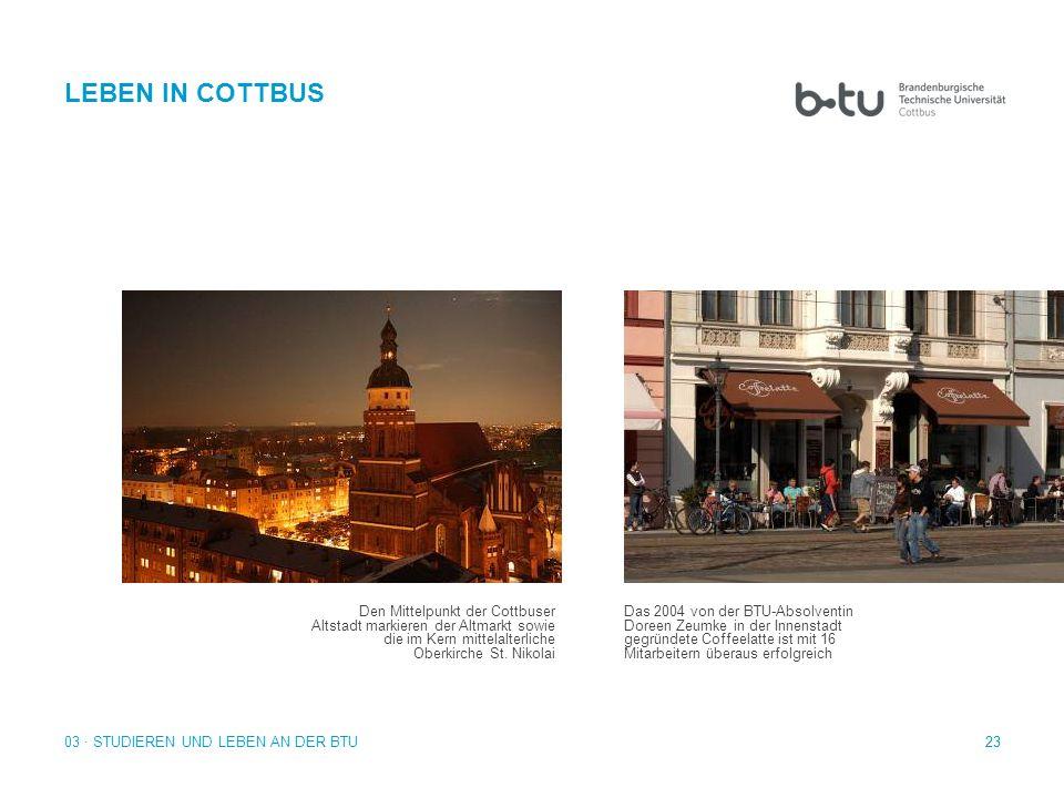 23 03 · STUDIEREN UND LEBEN AN DER BTU LEBEN IN COTTBUS Den Mittelpunkt der Cottbuser Altstadt markieren der Altmarkt sowie die im Kern mittelalterlic