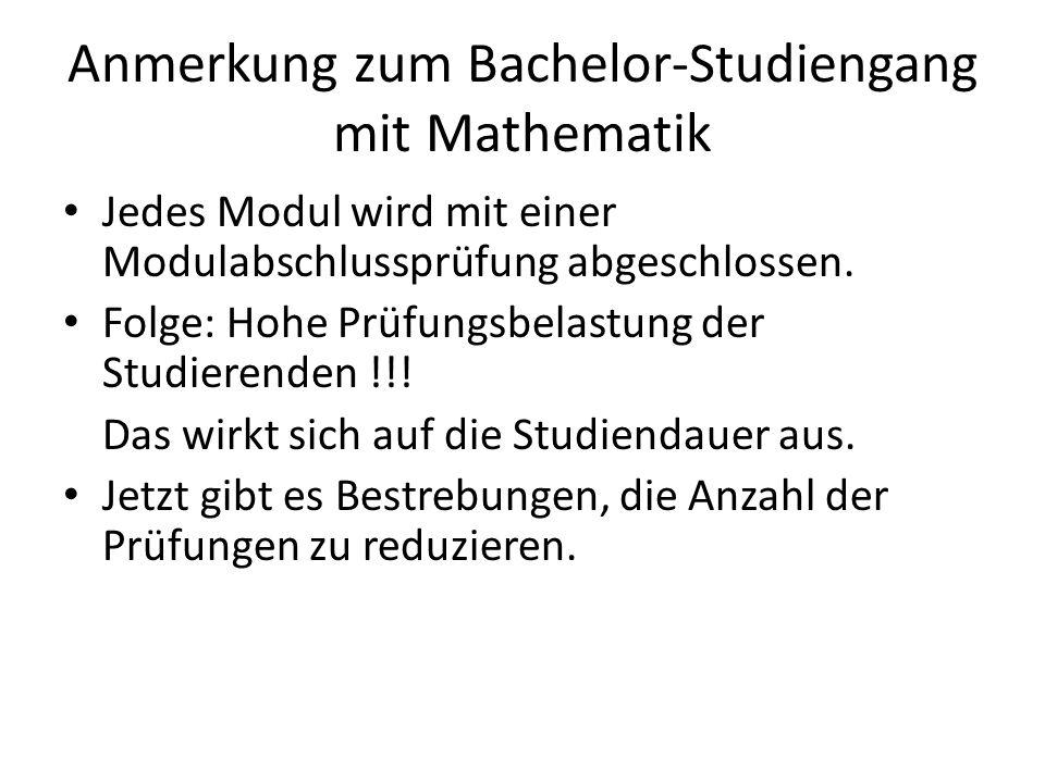 Anmerkung zum Bachelor-Studiengang mit Mathematik Jedes Modul wird mit einer Modulabschlussprüfung abgeschlossen. Folge: Hohe Prüfungsbelastung der St