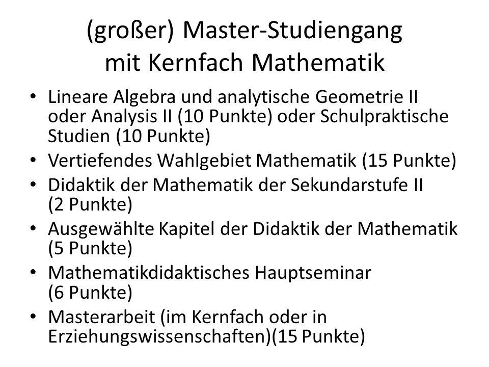 (großer) Master-Studiengang mit Zweitfach Mathematik Lineare Algebra und analytische Geometrie II (10 Punkte) Analysis II (10 Punkte) Schulpraktische Studien (10 Punkte) Didaktik der Mathematik der Sekundarstufe II (2 Punkte) Ausgewählte Kapitel der Didaktik der Mathematik (5 Punkte) Mathematikdidaktisches Hauptseminar (6 Punkte)