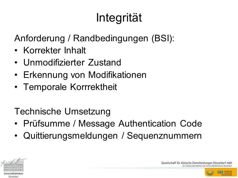 Integrität Anforderung / Randbedingungen (BSI): Korrekter Inhalt Unmodifizierter Zustand Erkennung von Modifikationen Temporale Korrrektheit Technische Umsetzung Prüfsumme / Message Authentication Code Quittierungsmeldungen / Sequenznummern