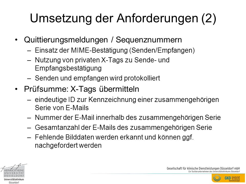 Umsetzung der Anforderungen (2) Quittierungsmeldungen / Sequenznummern –Einsatz der MIME-Bestätigung (Senden/Empfangen) –Nutzung von privaten X-Tags zu Sende- und Empfangsbestätigung –Senden und empfangen wird protokolliert Prüfsumme: X-Tags übermitteln –eindeutige ID zur Kennzeichnung einer zusammengehörigen Serie von E-Mails –Nummer der E-Mail innerhalb des zusammengehörigen Serie –Gesamtanzahl der E-Mails des zusammengehörigen Serie –Fehlende Bilddaten werden erkannt und können ggf.