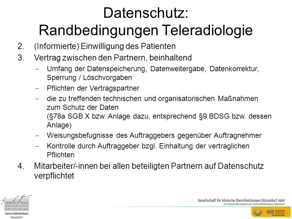Datenschutz: Randbedingungen Teleradiologie 2.(Informierte) Einwilligung des Patienten 3.Vertrag zwischen den Partnern, beinhaltend Umfang der Datenspeicherung, Datenweitergabe, Datenkorrektur, Sperrung / Löschvorgaben Pflichten der Vertragspartner die zu treffenden technischen und organisatorischen Maßnahmen zum Schutz der Daten (§78a SGB X bzw.
