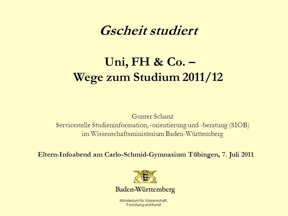 Ministerium für Wissenschaft, Forschung und Kunst Gscheit studiert Uni, FH & Co. – Wege zum Studium 2011/12 Gunter Schanz Servicestelle Studieninforma