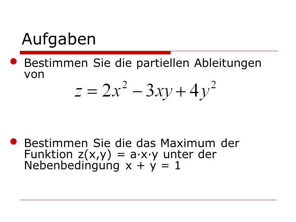 Aufgaben Bestimmen Sie die partiellen Ableitungen von Bestimmen Sie die das Maximum der Funktion z(x,y) = a·x·y unter der Nebenbedingung x + y = 1