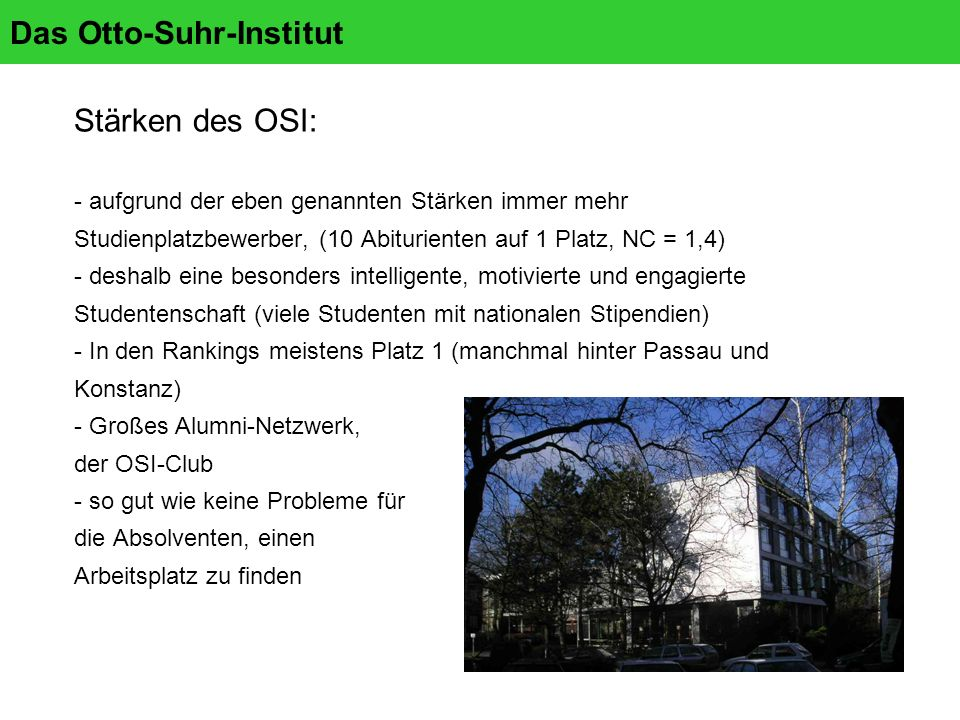 Das Otto-Suhr-Institut Stärken des OSI: - aufgrund der eben genannten Stärken immer mehr Studienplatzbewerber, (10 Abiturienten auf 1 Platz, NC = 1,4) - deshalb eine besonders intelligente, motivierte und engagierte Studentenschaft (viele Studenten mit nationalen Stipendien) - In den Rankings meistens Platz 1 (manchmal hinter Passau und Konstanz) - Großes Alumni-Netzwerk, der OSI-Club - so gut wie keine Probleme für die Absolventen, einen Arbeitsplatz zu finden