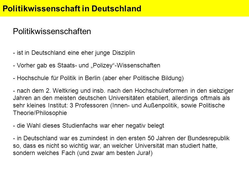 Politikwissenschaft in Deutschland Politikwissenschaften - ist in Deutschland eine eher junge Disziplin - Vorher gab es Staats- und Polizey-Wissenschaften - Hochschule für Politik in Berlin (aber eher Politische Bildung) - nach dem 2.