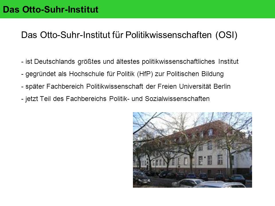 Das Otto-Suhr-Institut Das Otto-Suhr-Institut für Politikwissenschaften (OSI) - ist Deutschlands größtes und ältestes politikwissenschaftliches Institut - gegründet als Hochschule für Politik (HfP) zur Politischen Bildung - später Fachbereich Politikwissenschaft der Freien Universität Berlin - jetzt Teil des Fachbereichs Politik- und Sozialwissenschaften