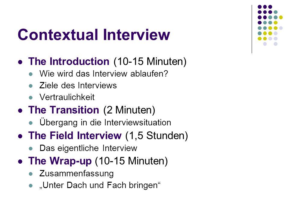 Contextual Interview The Introduction (10-15 Minuten) Wie wird das Interview ablaufen? Ziele des Interviews Vertraulichkeit The Transition (2 Minuten)