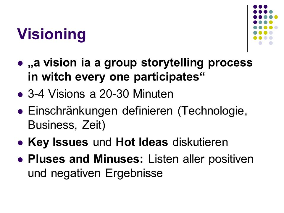 Visioning a vision ia a group storytelling process in witch every one participates 3-4 Visions a 20-30 Minuten Einschränkungen definieren (Technologie