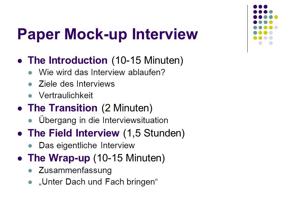 Paper Mock-up Interview The Introduction (10-15 Minuten) Wie wird das Interview ablaufen? Ziele des Interviews Vertraulichkeit The Transition (2 Minut