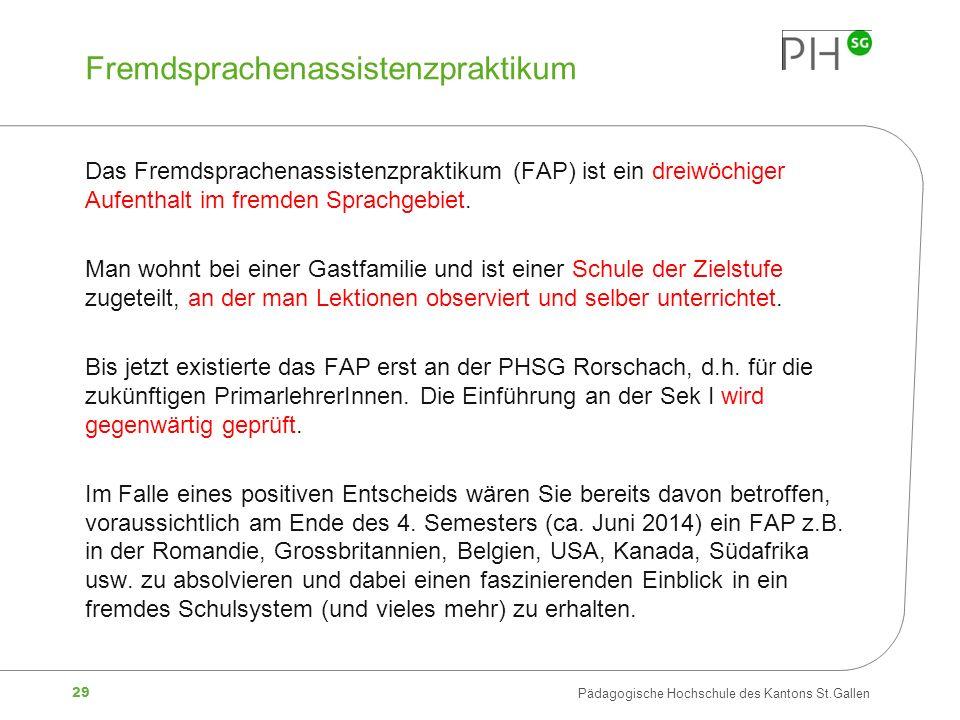 29 Pädagogische Hochschule des Kantons St.Gallen Fremdsprachenassistenzpraktikum Das Fremdsprachenassistenzpraktikum (FAP) ist ein dreiwöchiger Aufent